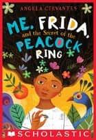 Me, Frida, and the Secret of the Peacock Ring ebook by Angela Cervantes