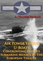 Air Power Versus U-Boats - Confronting Hitler's Submarine Menace In The European Theater [Illustrated Edition] ebook by A. Timothy Warnock