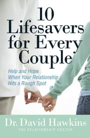 10 Lifesavers for Every Couple: Help and Hope When Your Relationship Hits a Rough Spot ebook by Hawkins, David