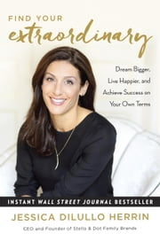 Find Your Extraordinary - Dream Bigger, Live Happier, and Achieve Success on Your Own Terms ebook by Jessica DiLullo Herrin