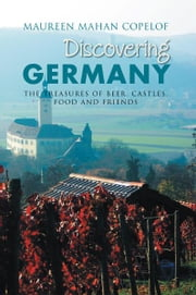 Discovering Germany - The Treasures of Beer, Castles, Food and Friends ebook by Maureen Mahan Copelof