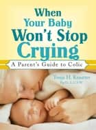 When Your Baby Won't Stop Crying - A Parent's Guide to Colic ebook by Tonja Krautter