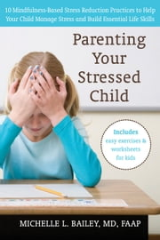 Parenting Your Stressed Child - 10 Mindfulness-Based Stress Reduction Practices to Help Your Child Manage Stress and Build Essential ebook by Michelle L. Bailey, MD, FAAP