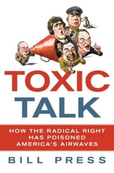 Toxic Talk - How the Radical Right Has Poisoned America's Airwaves ebook by Bill Press