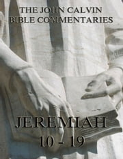 John Calvin's Commentaries On Jeremiah 10 - 19 - Extended Annotated Edition ebook by John Calvin,John King