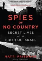 Spies of No Country - Secret Lives at the Birth of Israel eBook by Matti Friedman