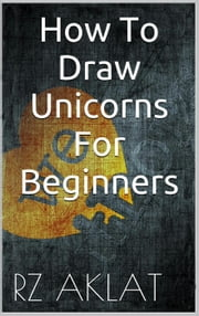 How To Draw Unicorns For Beginners ebook by RZ Aklat