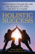 Holistic Success: How to Dance Through Life With the Abandon of a Child and the Skill of a Master ebook by Dr. Robert Puff, Dr. Dr. Kristen M.  White