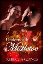 Underneath The Mistletoe ebook by Rebecca Goings