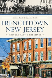 Frenchtown, New Jersey - History Along the River ebook by Robert Rando,Caroline Scutt