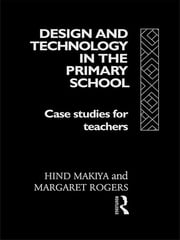 Design and Technology in the Primary School - Case Studies for Teachers ebook by Hind Makiya,Margaret Rogers