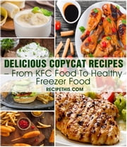 Delicious Copycat Recipes – From KFC Food To Healthy Freezer Food ebook by Recipe This