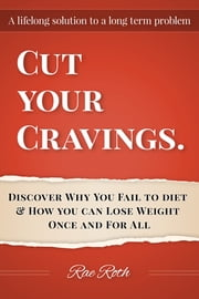"""Cut Your Cravings."" Discover Why You Fail To Diet & How You Can Lose Weight Once and For All. ebook by Rae Roth"