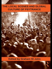 The Local Scenes and Global Culture of Psytrance ebook by Graham St John
