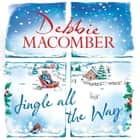 Jingle All the Way - Cosy up this Christmas with the ultimate feel-good and festive bestseller audiobook by Debbie Macomber