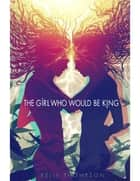 The Girl Who Would Be King ebook by Kelly Thompson