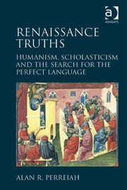 Renaissance Truths - Humanism, Scholasticism and the Search for the Perfect Language ebook by Professor Alan R Perreiah