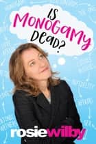 Is Monogamy Dead? - Rethinking relationships in the 21st century ebook by Rosie Wilby