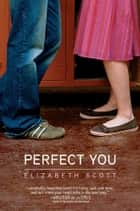 Perfect You ebook by Elizabeth Scott,Lisa Fyfe