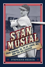 Stan Musial: From Donora, PA, to St. Louis, MO, and the Big Leagues ebook by Stephanie Bearce
