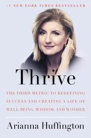 Thrive - The Third Metric to Redefining Success and Creating a Life of Well-Being, Wisdom, and Wonder ebook by Arianna Huffington
