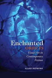 Enchanted Objects - Visual Art in Contemporary Fiction ebook by Allan Hepburn