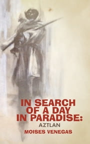 In Search of a Day in Paradise: Aztlan ebook by Moises Venegas