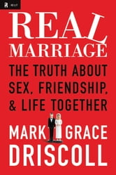 Real Marriage: The Truth About Sex, Friendship, and Life Together - The Truth About Sex, Friendship, and Life Together ebook by Mark Driscoll,Grace Driscoll