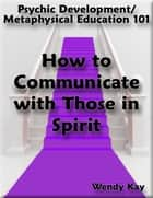 Psychic Development/Metaphysical Education 101 - How to Communicate with Those in Spirit ebook by Wendy Kay