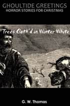 Ghoultide Greetings: Trees Cloth'd in Winter White ebook by G. W. Thomas