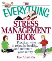 The Everything Stress Management Book: Practical Ways to Relax, Be Healthy, and Maintain Your Sanity ebook by Adamson, Eve