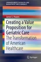 Creating a Value Proposition for Geriatric Care - The Transformation of American Healthcare ebook by James S. Powers