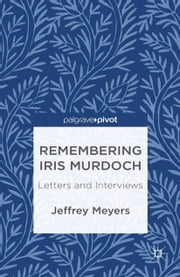 Remembering Iris Murdoch - Letters and Interviews ebook by J. Meyers