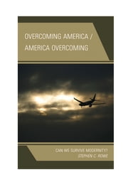 Overcoming America / America Overcoming - Can We Survive Modernity? ebook by Stephen C. Rowe