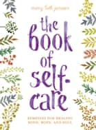The Book of Self-Care - Remedies for Healing Mind, Body, and Soul ebook by Mary Beth Janssen