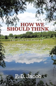 HOW WE SHOULD THINK - The Intersections of Philosophical Thought ebook by P. D. Jacob