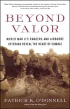 Beyond Valor - World War II's Ranger and Airborne Veterans Reveal the Heart of Combat ebook by Patrick K. O'Donnell