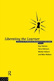 Liberating The Learner - Lessons for Professional Development in Education ebook by Terry Atkinson, Guy Caxton, Marilyn Osborn,...