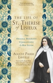 The Life of St. Thérèse of Lisieux - The Original Biography Commissioned by Her Sister ebook by August Pierre Laveille, Susan Muto, Michael Fitzsimons O.M.I.