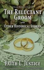 The Reluctant Groom and Other Historical Stories ebook by Faith L. Justice