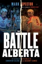 The Battle of Alberta - The Historic Rivalry Between the Edmonton Oilers and the Calgary Flames ebook by Mark Spector, Theoren Fleury