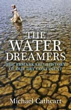 The Water Dreamers - The Remarkable History of Our Dry Continent ebook by Michael Cathcart