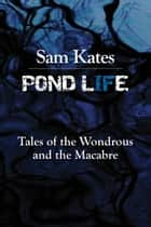 Pond Life - Tales of the Wondrous and the Macabre ebook by Sam Kates