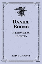 Daniel Boone: The Pioneer of Kentucky ebook by John S. C. Abbott