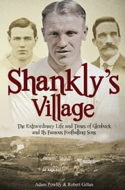 Shankly's Village - The Extraordinary Life and Times of Glenbuck and its Famous Sons ebook by Adam Powley,Robert Gillan