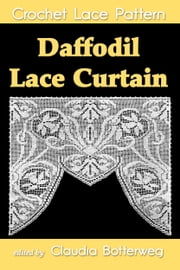 Daffodil Lace Curtain Filet Crochet Pattern - Complete Instructions and Chart ebook by Claudia Botterweg