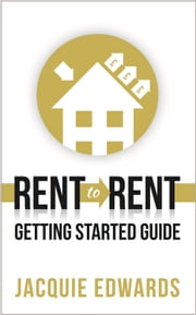 Rent to Rent: Getting Started Guide ebook by Jacquie Edwards