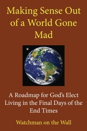 Making Sense Out of a World Gone Mad: A Roadmap for God's Elect Living in the Final Days of the End Times ebook by Watchman on the Wall