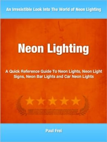 Neon Lighting - A Quick Reference Guide To Neon Lights, Neon Light Signs, Neon Bar Lights and Car Neon Lights ebook by Paul Frel