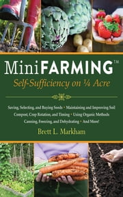 Mini Farming - Self-Sufficiency on 1/4 Acre ebook by Brett L. Markham